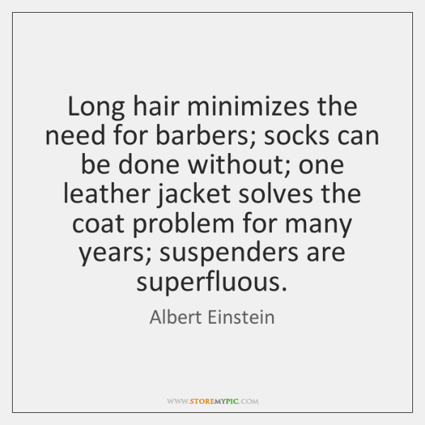 Long hair minimizes the need for barbers; socks can be done without; ...