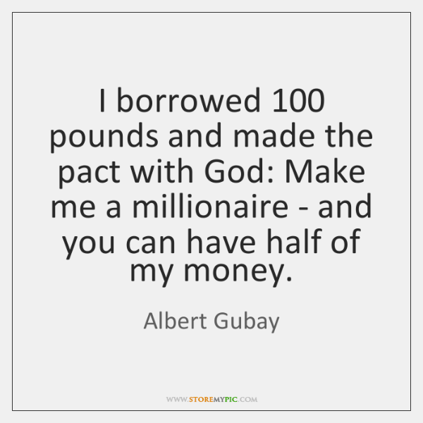 I borrowed 100 pounds and made the pact with God: Make me a ...