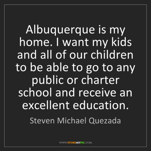 Steven Michael Quezada: Albuquerque is my home. I want my kids and all of our...