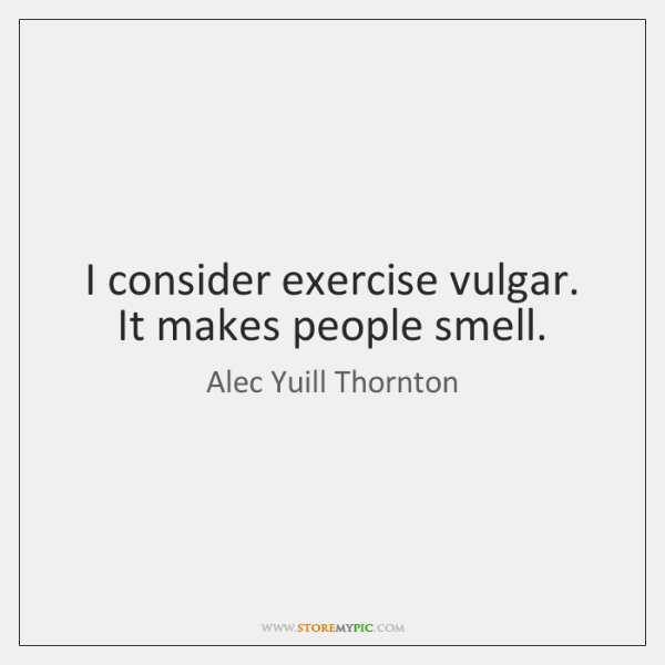 I consider exercise vulgar. It makes people smell.