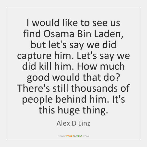 I would like to see us find Osama Bin Laden, but let's ...