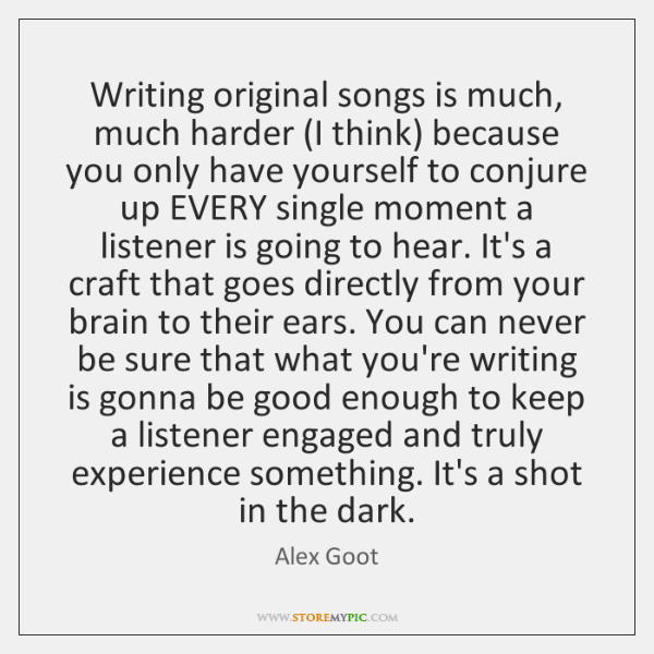 Writing original songs is much, much harder (I think) because you only ...