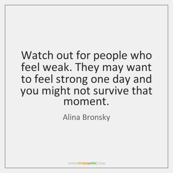 Watch out for people who feel weak. They may want to feel ...
