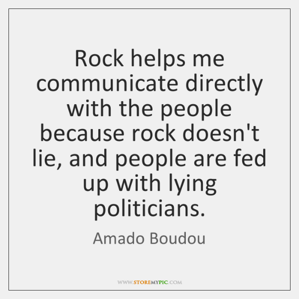 Rock helps me communicate directly with the people because rock doesn't lie, ...