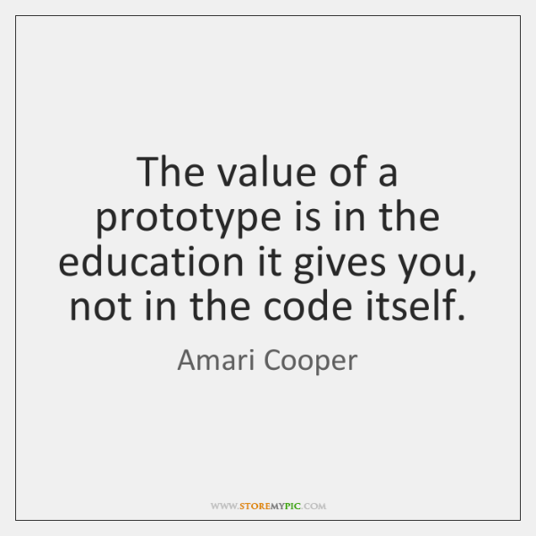 The value of a prototype is in the education it gives you, ...