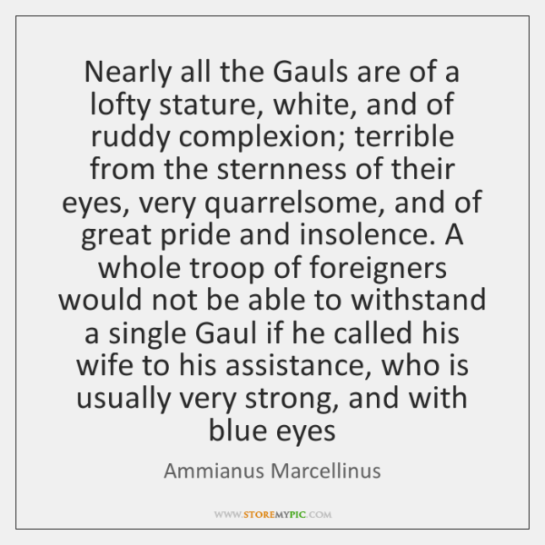 Nearly all the Gauls are of a lofty stature, white, and of ...