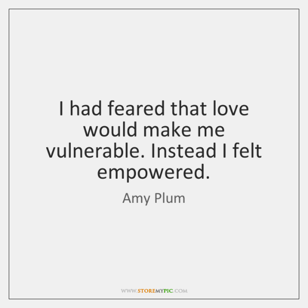 I had feared that love would make me vulnerable. Instead I felt ...