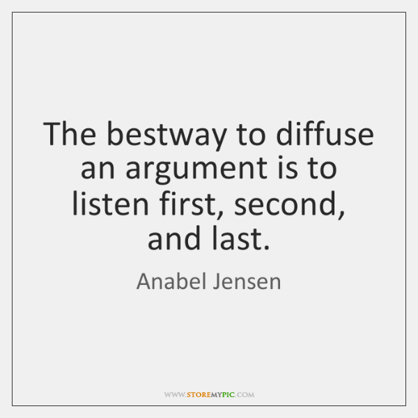 The bestway to diffuse an argument is to listen first, second, and ...