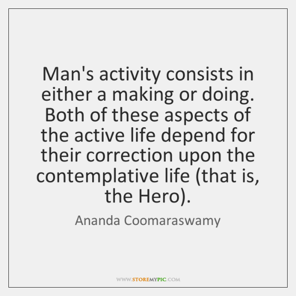 Man's activity consists in either a making or doing. Both of these ...