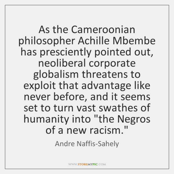 As the Cameroonian philosopher Achille Mbembe has presciently pointed out, neoliberal corporate ...
