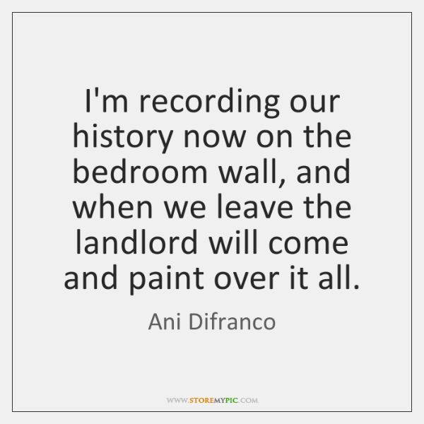 I'm recording our history now on the bedroom wall, and when we ...