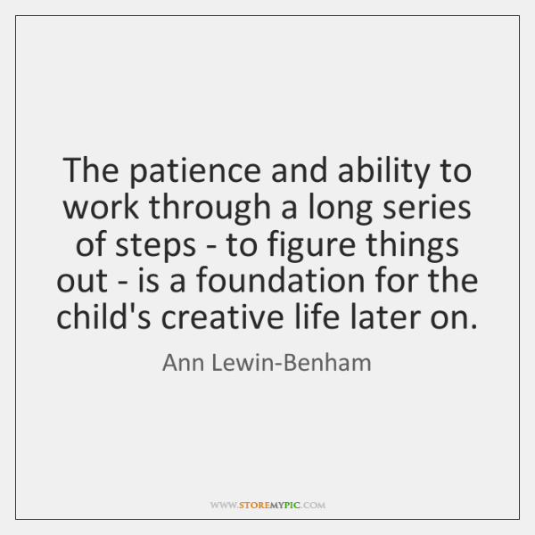 The patience and ability to work through a long series of steps ...
