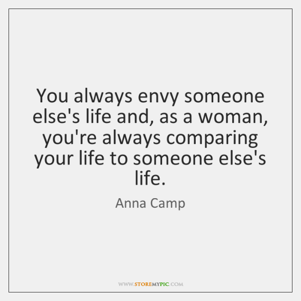 You always envy someone else's life and, as a woman, you're always ...