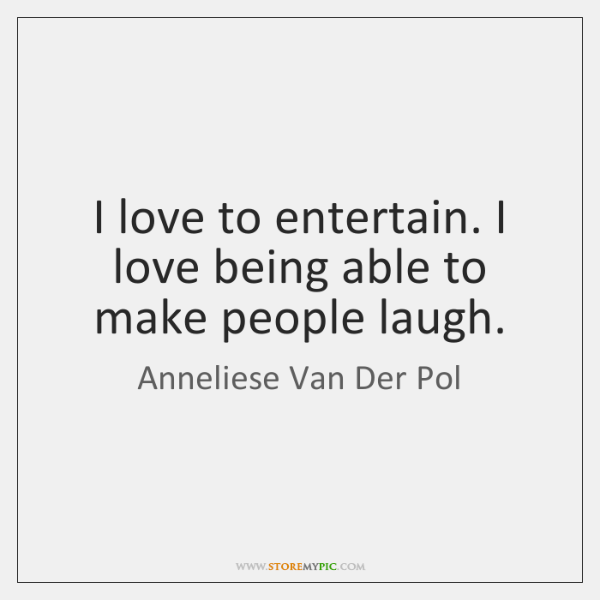 I love to entertain. I love being able to make people laugh.
