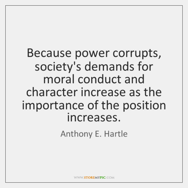 Because power corrupts, society's demands for moral conduct and character increase as ...
