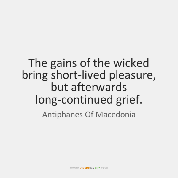 The gains of the wicked bring short-lived pleasure, but afterwards long-continued grief.