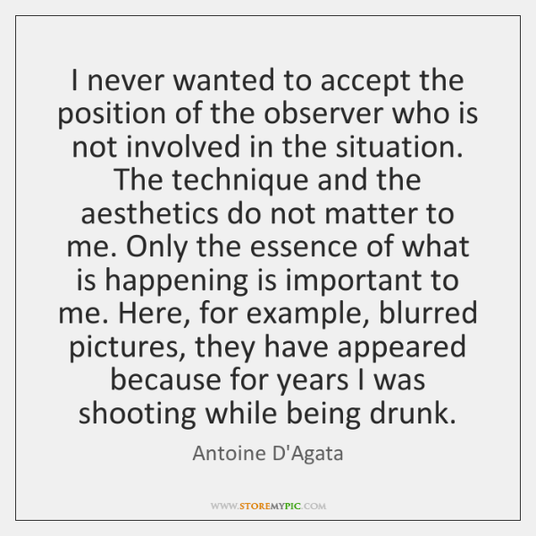 I never wanted to accept the position of the observer who is ...