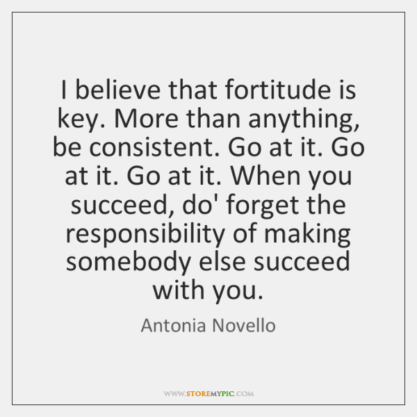 I believe that fortitude is key. More than anything, be consistent. Go ...