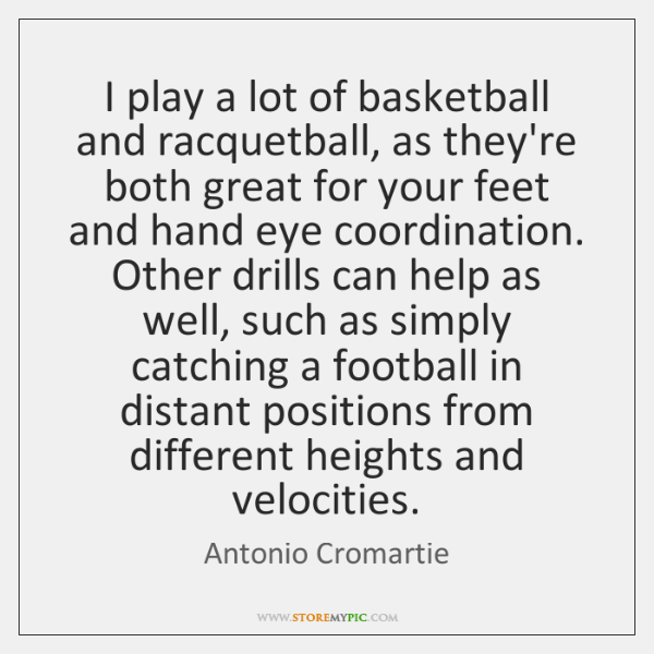 I play a lot of basketball and racquetball, as they're both great ...