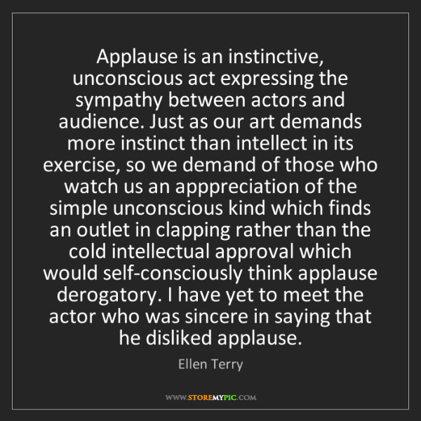 Ellen Terry: Applause is an instinctive, unconscious act expressing...