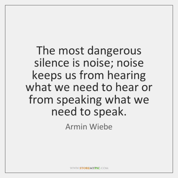 The most dangerous silence is noise; noise keeps us from hearing what ...