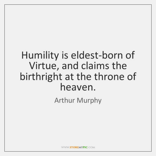 Humility is eldest-born of Virtue, and claims the birthright at the throne ...