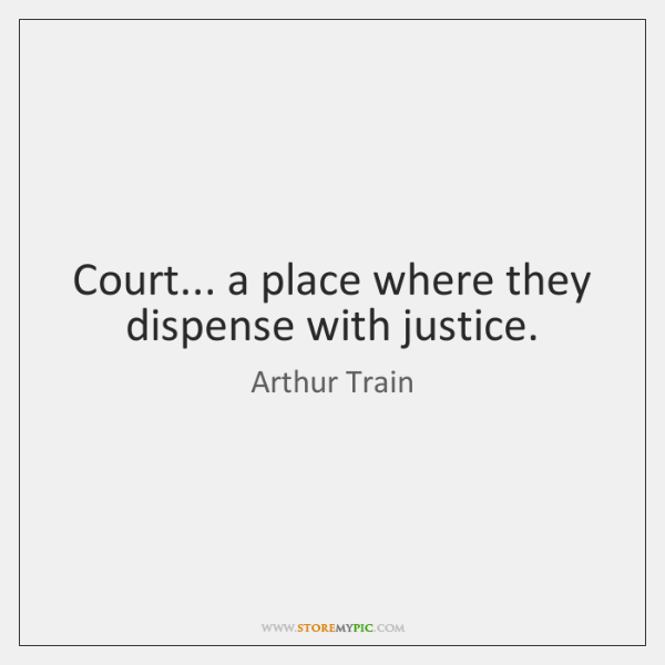 Court... a place where they dispense with justice.