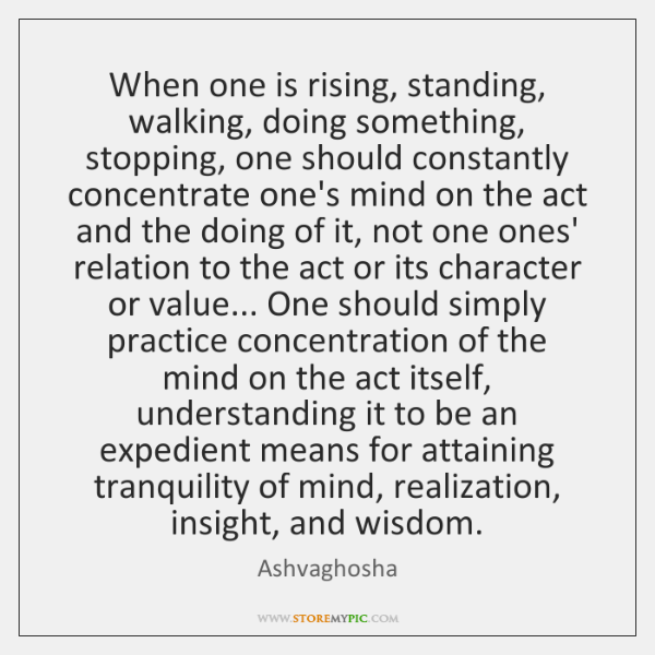 When one is rising, standing, walking, doing something, stopping, one should constantly ...