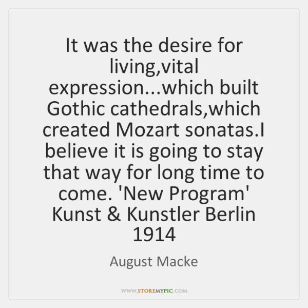 It was the desire for living,vital expression...which built Gothic cathedrals,...