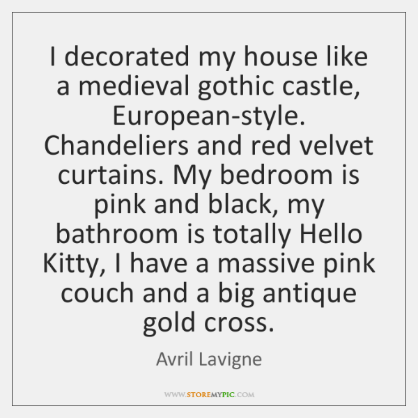 I decorated my house like a medieval gothic castle, European-style. Chandeliers and ...