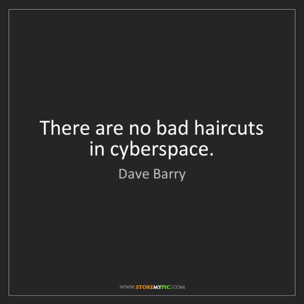Dave Barry: There are no bad haircuts in cyberspace.