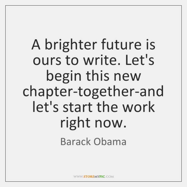 A brighter future is ours to write. Let's begin this new chapter-together-and ...