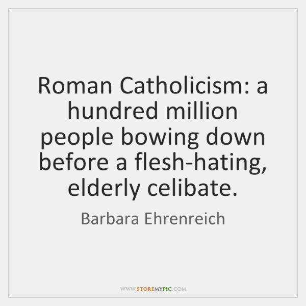 Roman Catholicism: a hundred million people bowing down before a flesh-hating, elderly ...
