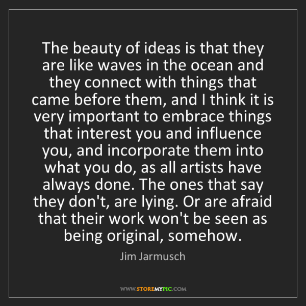 Jim Jarmusch: The beauty of ideas is that they are like waves in the...
