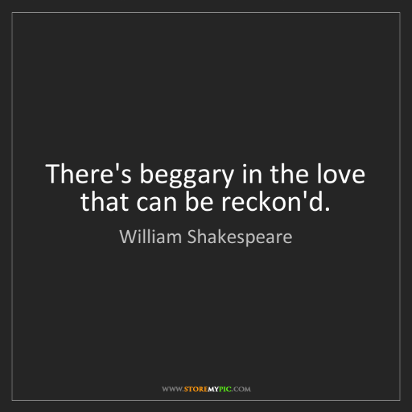 William Shakespeare: There's beggary in the love that can be reckon'd.