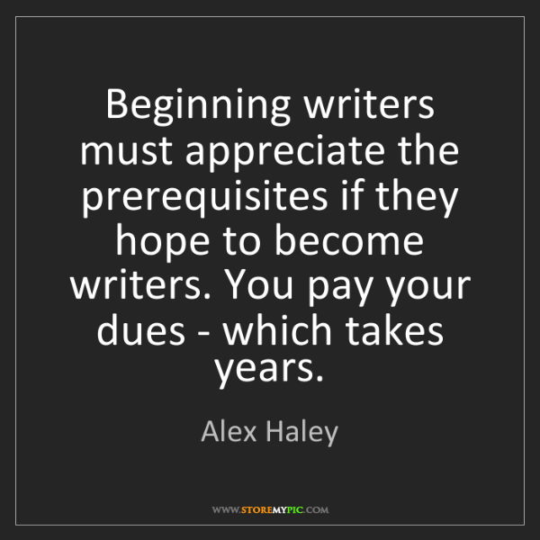 Alex Haley: Beginning writers must appreciate the prerequisites if...