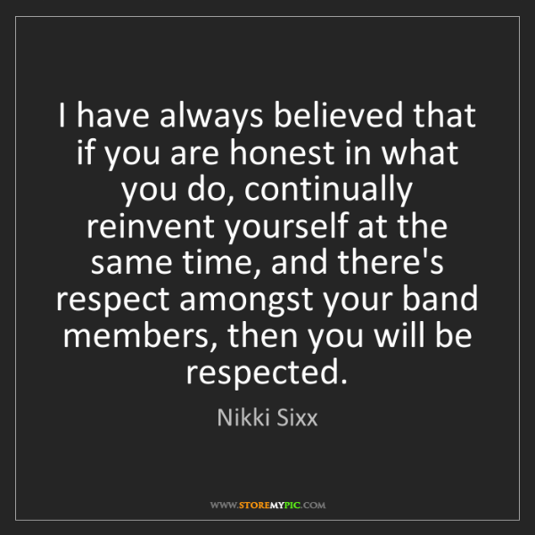 Nikki Sixx: I have always believed that if you are honest in what...