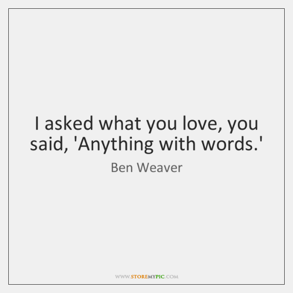 I asked what you love, you said, 'Anything with words.'