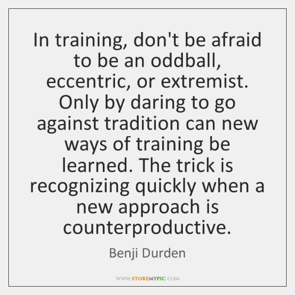 In training, don't be afraid to be an oddball, eccentric, or extremist. ...