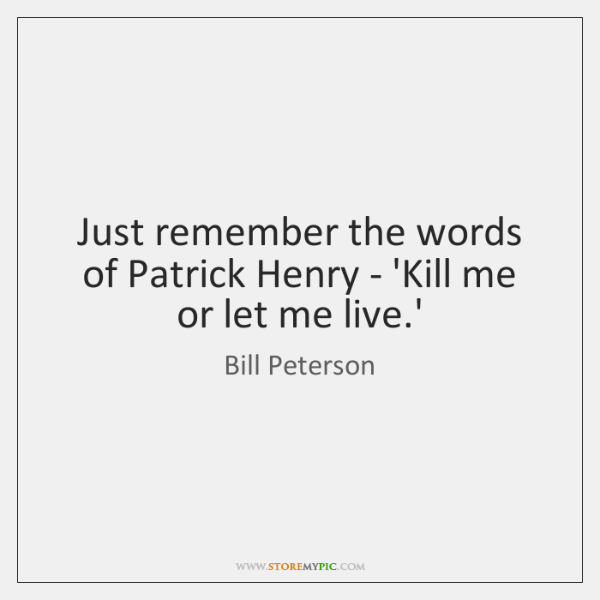 Just remember the words of Patrick Henry - 'Kill me or let ...