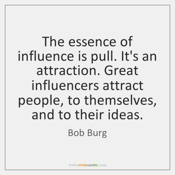The essence of influence is pull. It's an attraction. Great influencers attract ...
