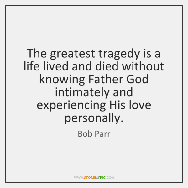 The greatest tragedy is a life lived and died without knowing Father ...