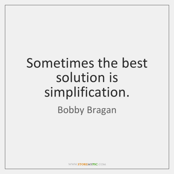 Sometimes the best solution is simplification.