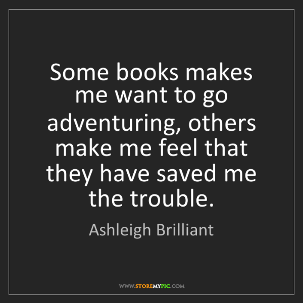 Ashleigh Brilliant: Some books makes me want to go adventuring, others make...