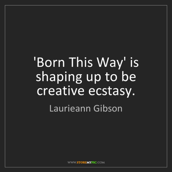 Laurieann Gibson: 'Born This Way' is shaping up to be creative ecstasy.