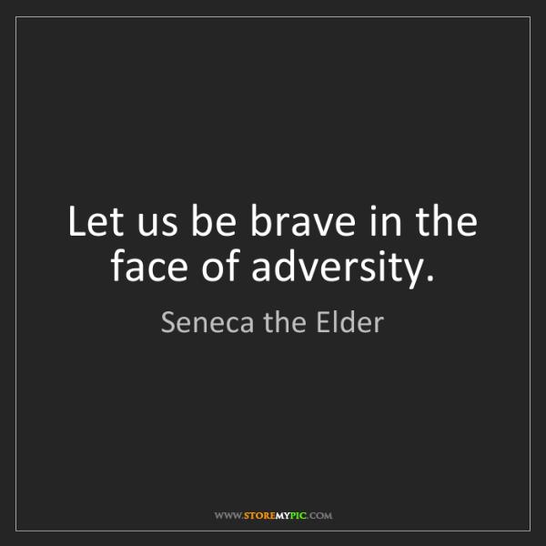 Seneca the Elder: Let us be brave in the face of adversity.