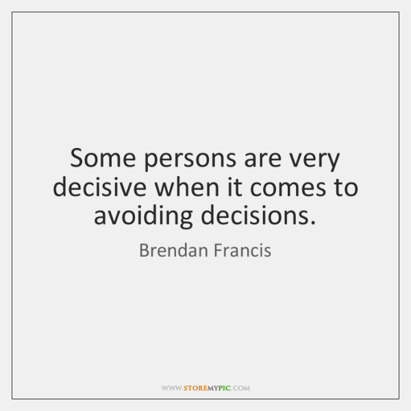 Some persons are very decisive when it comes to avoiding decisions.