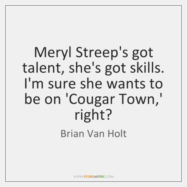 Meryl Streep's got talent, she's got skills. I'm sure she wants to ...