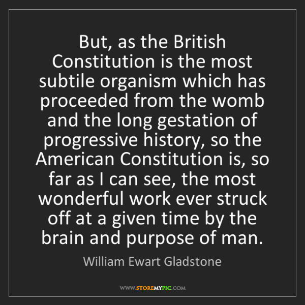 William Ewart Gladstone: But, as the British Constitution is the most subtile...