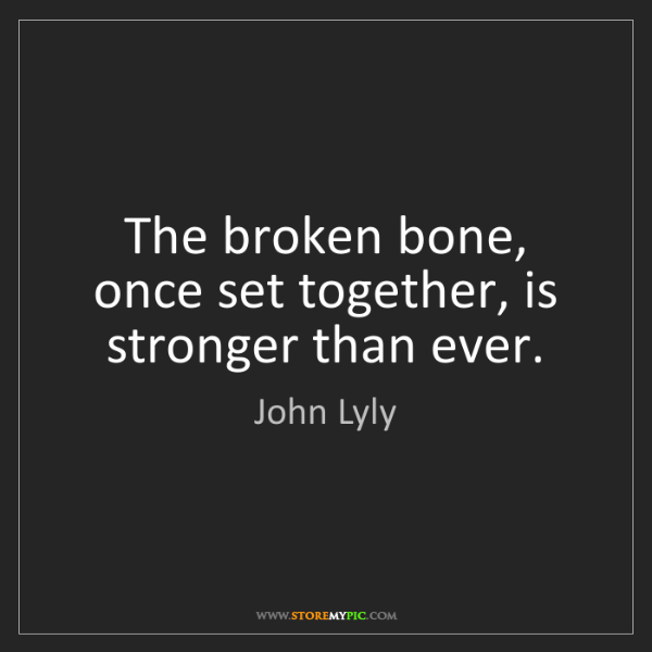 John Lyly: The broken bone, once set together, is stronger than...